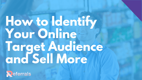 , How to Identify Your Online Target Audience and Sell More, Referrals Support and Blog