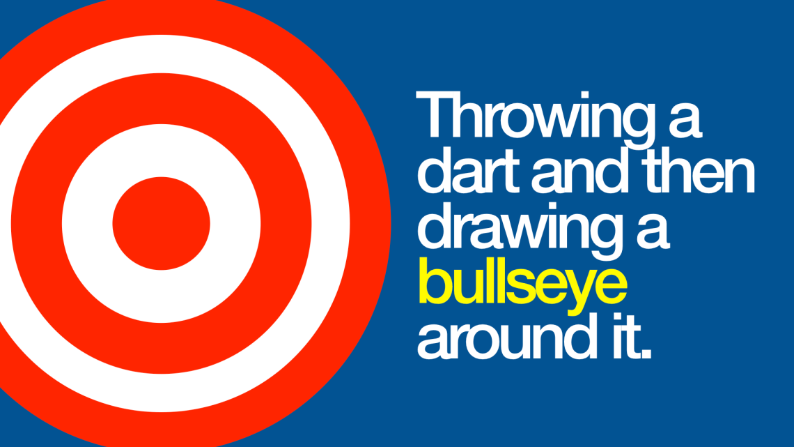 Throwing a dart and then drawing a bullseye around it.