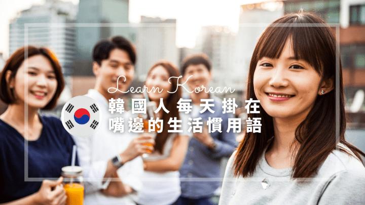 日常韓文 最接地氣對話 | 韓國人每天掛在嘴邊的生活慣用語Part 1