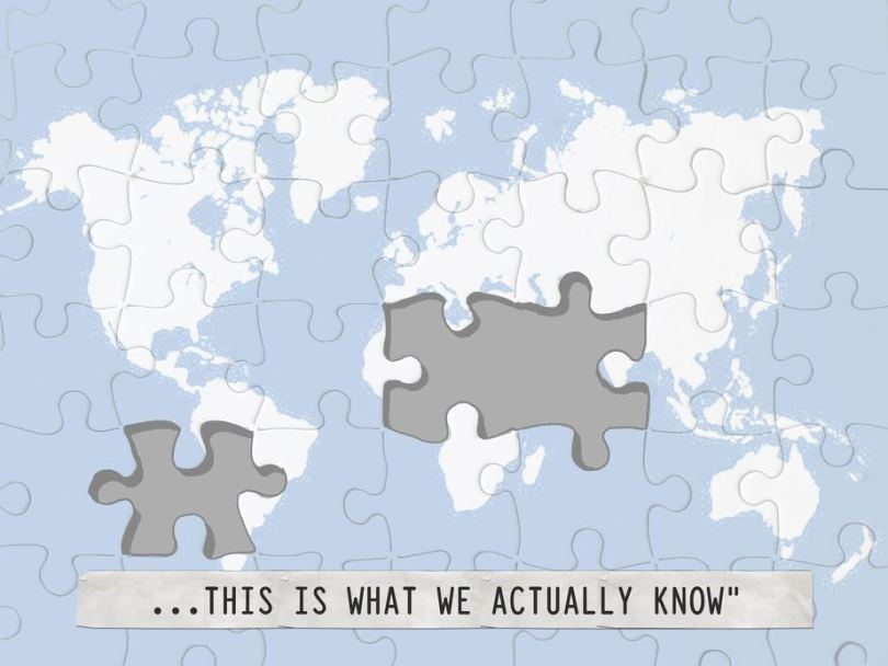 A puzzle of the world map, with text below: 'This is what we think we know…'. Some pieces of the puzzle, covering the continents of South America, Africa and Asia disappear and the text changes to: 'This is what we actually know'.