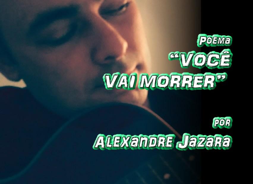 """07 - Poema """"VOCÊ VAI MORRER"""" por Alexandre Jazara - Pílulas de Poesia"""