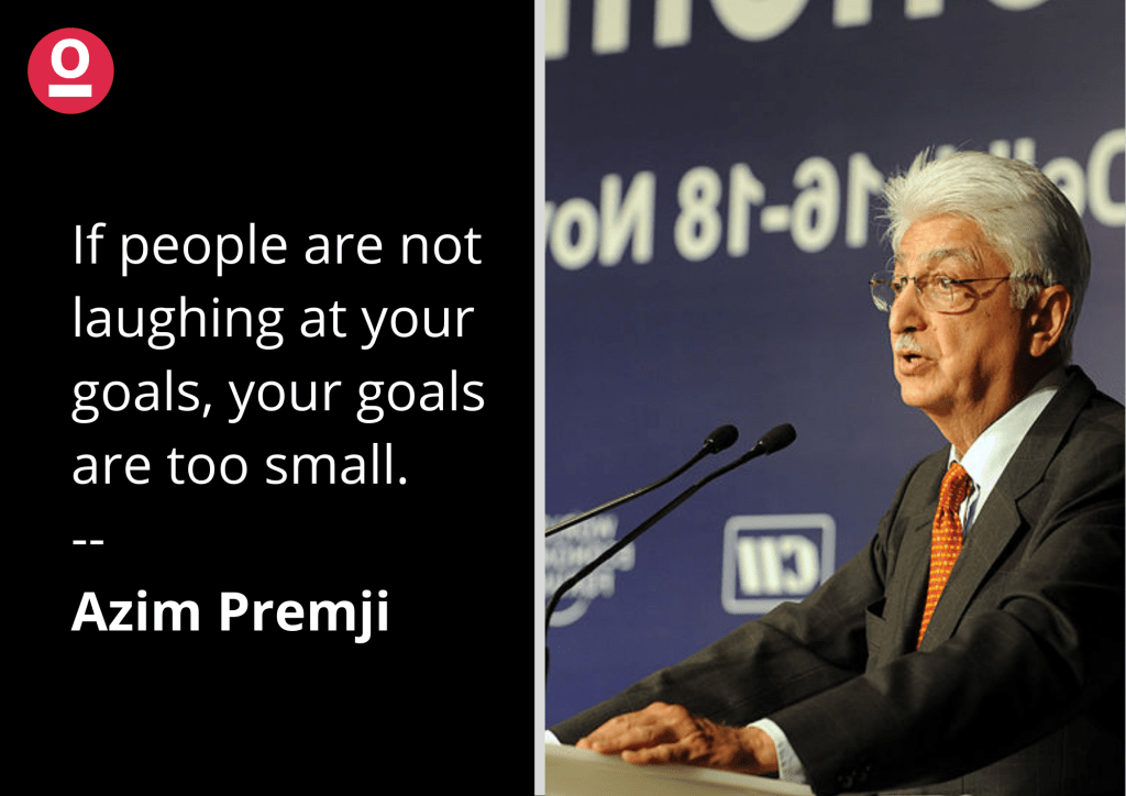If people are not laughing at your goals, your goals are too small. - Azim Premji's quote on setting up goals