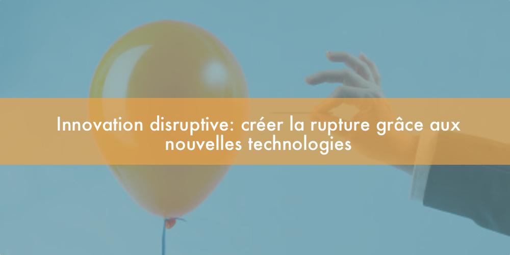 Innovation disruptive : créer la rupture grâce aux nouvelles technologies