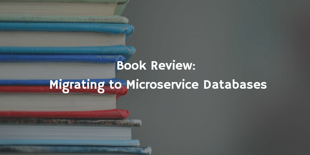 Book Review: Migrating to Microservice Databases