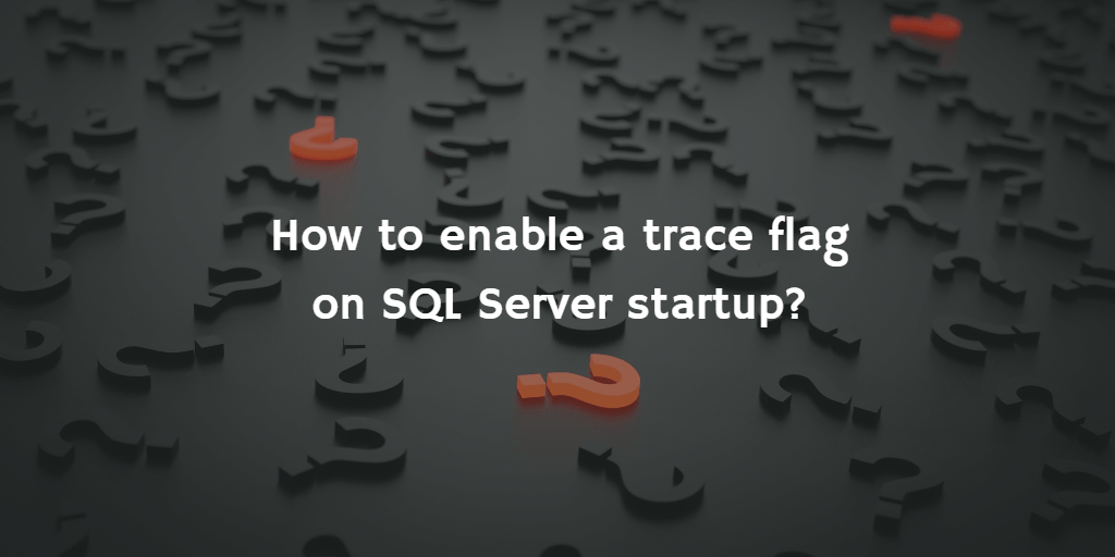 QuickQuestion: How to enable a trace flag on SQL Server startup?