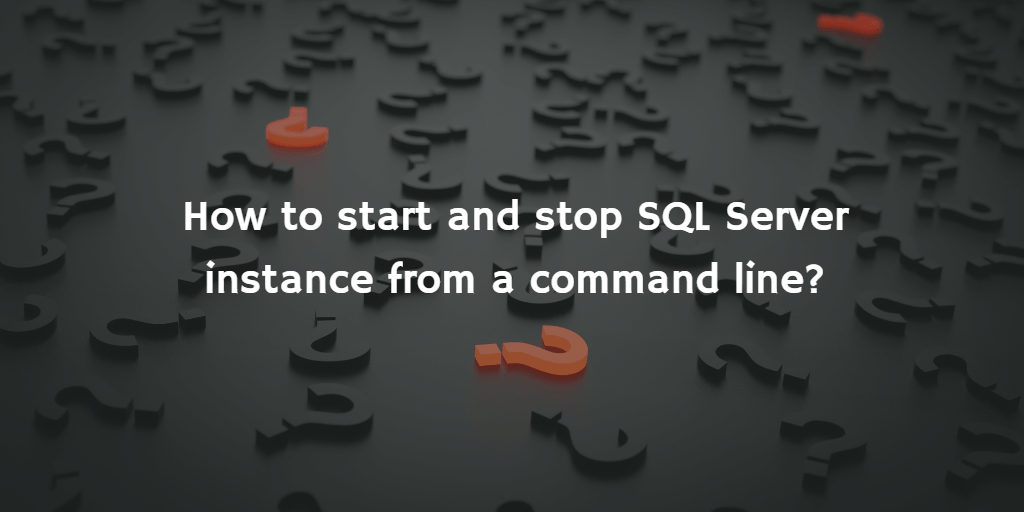 QuickQuestion: How to start and stop SQL Server instance from a command line?