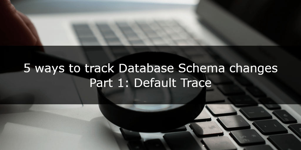 5 ways to track database schema changes - part 1 - Default Trace