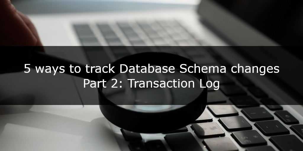 5 ways to track database schema changes - part 2 - Transaction Log
