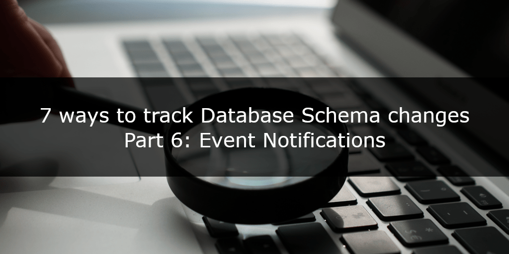 7 ways to track Database Schema changes – Part 6 – Event Notifications