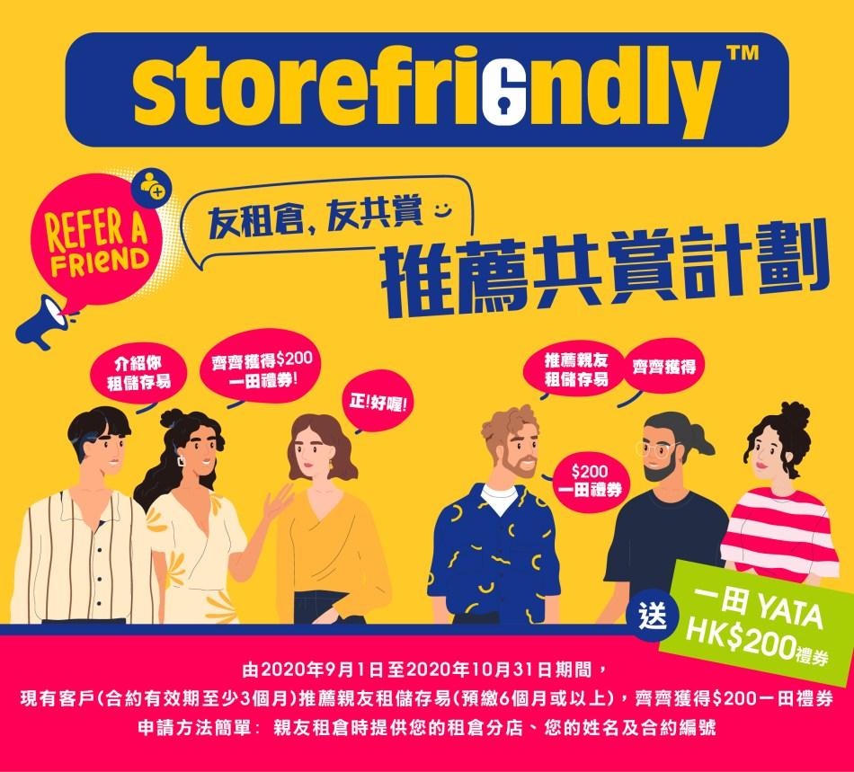 「友租倉, 友共賞 推薦計劃 」由2020年9月1日起至10月31日,StoreFriendly 儲存易迷你倉的現有客戶成功推薦親友租用儲存易迷你倉服務,推薦人和受薦的親友都可獲得一田現金禮券HK$200。