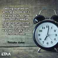 """""""Getting started on writing a book isn't as hard as it sounds. You don't need a plan and an outline. In fact, all you need are two things: time and one idea."""" ~Natasha Lester"""