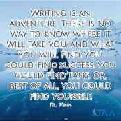 """""""Writing is an adventure. There is no way to know where it will take you, and what you will find. You could find success. You could find fans. Or, best of all, you could find yourself."""" ~M. Kirin"""