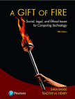 A Gift of Fire: Social, Legal, and Ethical Issues for Computing Technology, 5th ed.