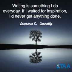 """""""Writing is something I do everyday. If I waited for inspiration, I'd never get anything done."""" ~Lawrence C. Connolly"""