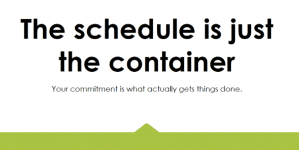 The schedule is just the container. Your commitment is what actually gets things done.