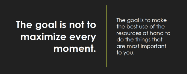 The goal is not to maximize every moment. The goal is to make the best use of the resources at hand to do the things that are most important to you.
