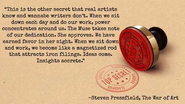 """""""This is the other secret that real artists know and wannabe writers don't. When we sit down each day and do our work, power concentrates around us. The Muse takes note of our dedication. She approves. We have earned favor in her sight. When we sit down and work, we become like a magnetized rod that attracts iron filings. Ideas come. Insights accrete."""" ~Steven Pressfield, The War of Art"""
