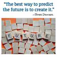 """""""The best way to predict the future is to create it."""" ~Peter Drucker"""
