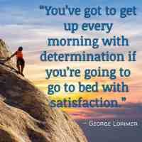 """""""You've got to get up every morning with determination if you're going to go to bed with satisfaction."""" – George Lorimer"""