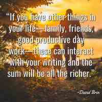 """""""If you have other things in your life—family, friends, good productive day work—these can interact with your writing and the sum will be all the richer."""" ~David Brin"""