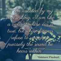 """""""I am irritated by my own writing. I am like a violinist whose ear is true, but whose fingers refuse to reproduce precisely the sound he hears within."""" ~Gustave Flaubert"""