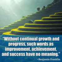 """""""Without continual growth and progress, such words as improvement, achievement, and success have no meaning."""" ~Benjamin Franklin"""