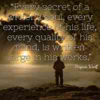 """""""Every secret of a writer's soul, every experience of his life, every quality of his mind, is written large in his works."""" ~Virginia Woolf"""