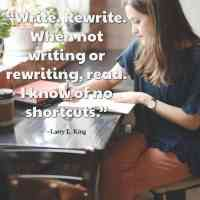 """""""Write. Rewrite. When not writing or rewriting, read. I know of no shortcuts."""" ~Larry L. King"""