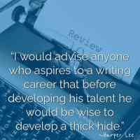 """""""I would advise anyone who aspires to a writing career that before developing his talent he would be wise to develop a thick hide."""" ~Harper Lee"""