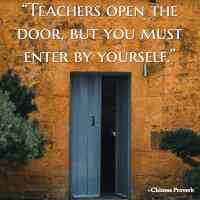 """""""Teachers open the door, but you must enter by yourself."""" ~Chinese Proverb"""