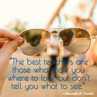 """""""The best teachers are those who show you where to look but don't tell you what to see."""""""
