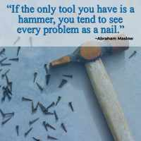 """""""If the only tool you have is a hammer, you tend to see every problem as a nail."""" ~Abraham Maslow"""