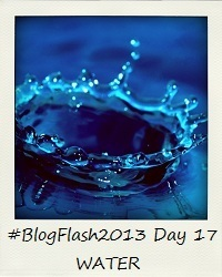 #BlogFlash2013 (March): Day 17 - Water