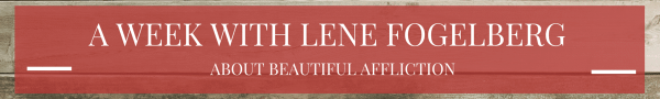 A Week with Lene Fogelberg: About Beautiful Affliction
