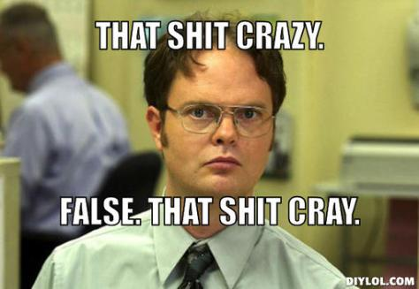 dwight-schrute-meme-generator-that-shit-crazy-false-that-shit-cray-63023e