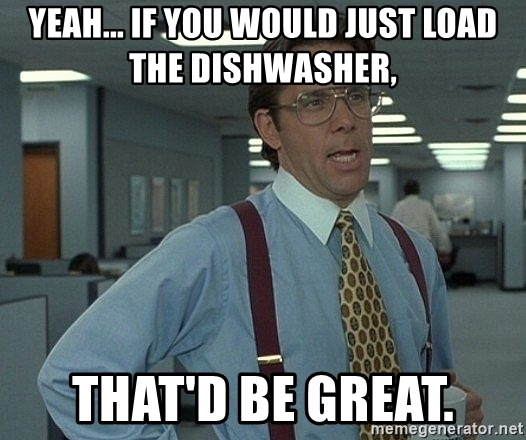 yeah-if-you-would-just-load-the-dishwasher-thatd-be-great