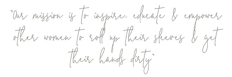 Our mission is to inspire, educate and empower other women to roll up their sleeves and get their hands dirty