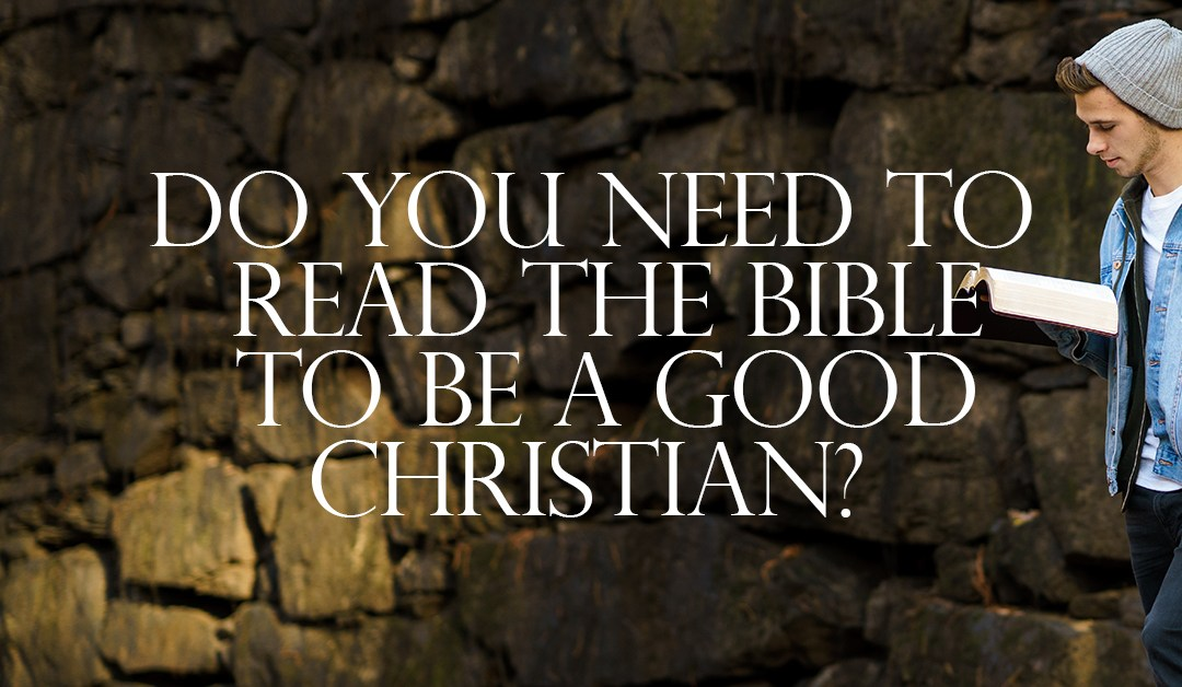 Do You Need to Read the Bible to be a Good Christian?