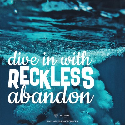 reckless abandon | The Glory of Diving In | Wellspring group blog