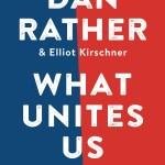 #FridayReads: Dan Rather's WHAT UNITES US