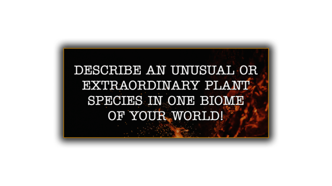 a worldbuilding prompt for building fictional plants - describe an unusual or extraordinary plant speices in one biome of your world!
