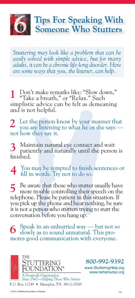 tips for speaking with someone who stutters: don't make remarks like slow down, take a breath, or relax. Such simplistic advice can be felt as demeaning, not helpful. Let the person know by your manner that you are listening to what he/she has said, not how they said it. Maintain natural eye contact and wait patiently and naturally until the person is finished. You may be tempted to finish sentence or fill in words. Try not to do so. Be aware that those who stutter usually have more trouble controlling their speech on the telephone. please be patient in this situation. If you pick up the phone and hear nothing, be sure it is not a person who stutters trying to start the conversation before you hang up. Speak in an unhurried way. But not so slow as to sound unnatural. This promotes good communication with everyone.