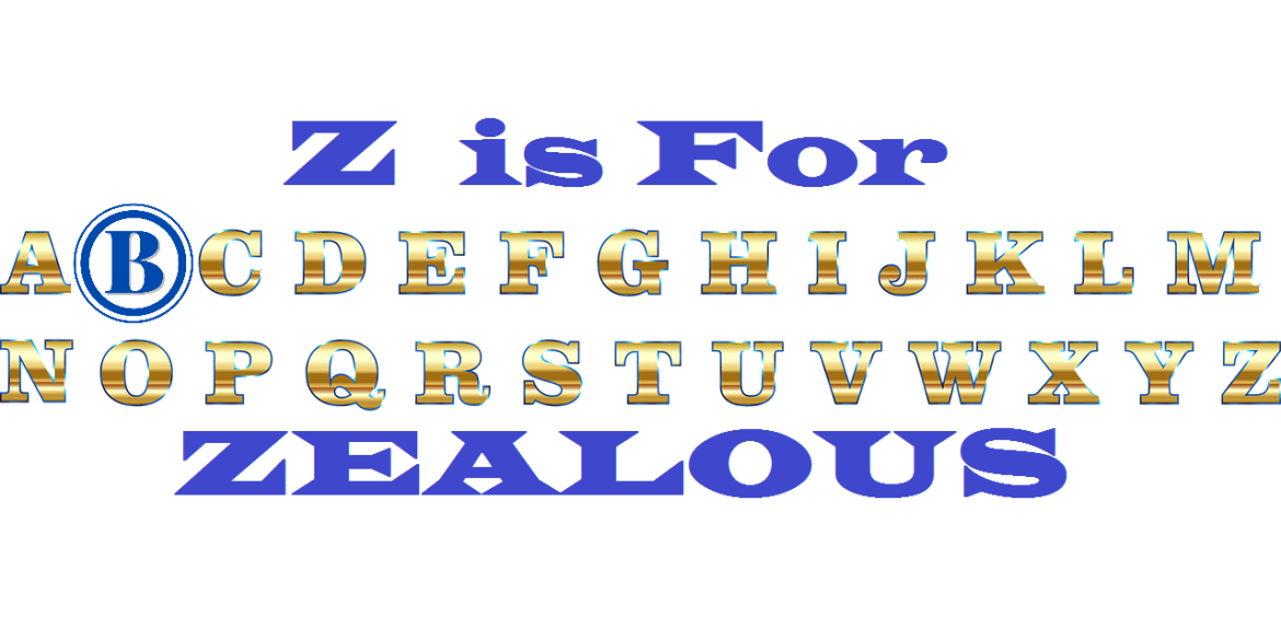 Blogable A to Z ~ Z is for Zealous
