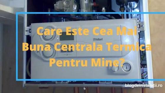 Care Este Cea Mai Buna Centrala Termica Pentru Mine?