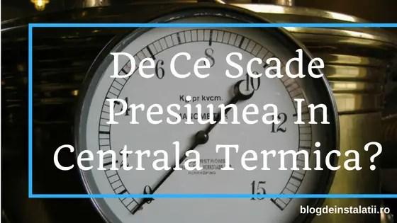 de ce scade presiunea in centrala termica
