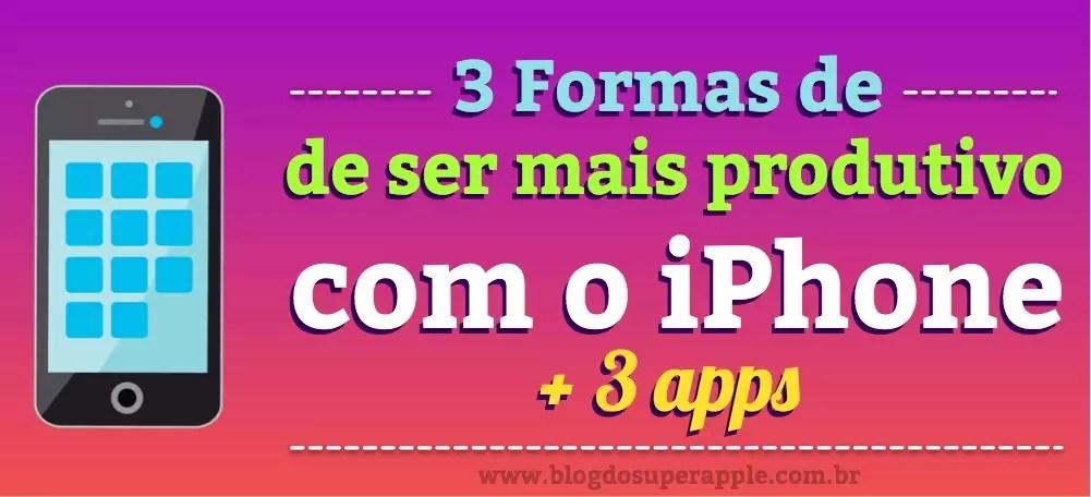 3 Formas de ser mais produtivo com iPhone e 3 aplicativos para usar cada um deles
