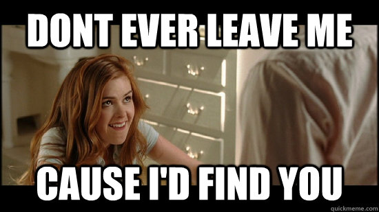 "Meme with Isla Fisher and text: ""Don't ever leave me cause I'd find you"""