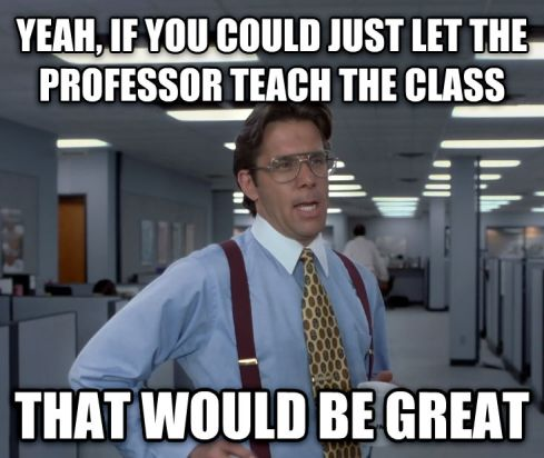 """Meme with a man and text that reads: Yeah, if you could just let the professor teach the class that would be great"""""""