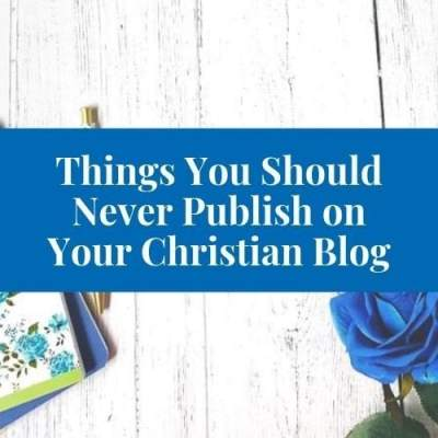 4 Things You Should Not Publish on Your Christian Blog