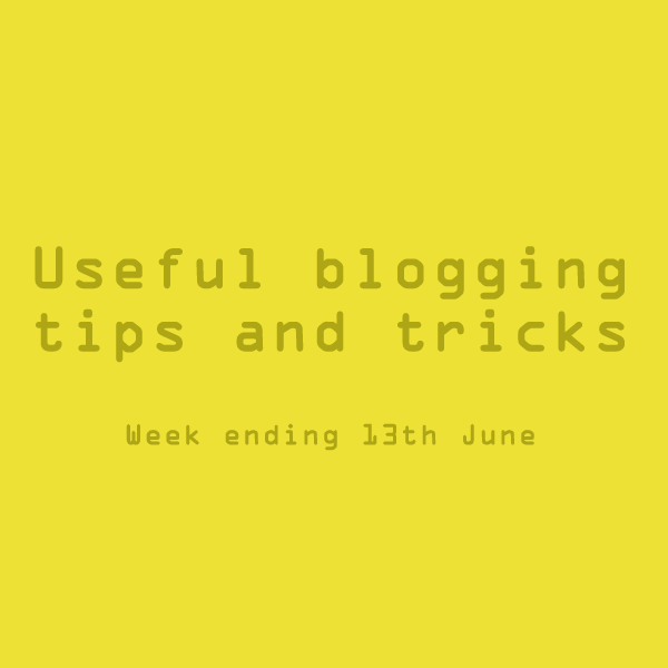 Useful blogging tips and tricks for bloggers. Week ending 13th June